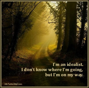 ... an idealist. I don't know where I'm going, but I'm on my way