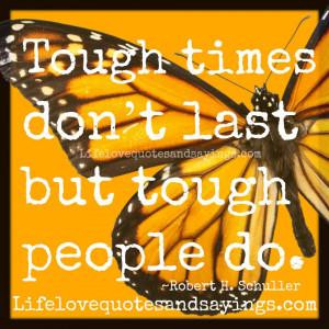 Tough times don't last but tough people do. ~Robert H. Schuller