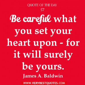 Be careful what you set your heart upon – for it will surely be ...