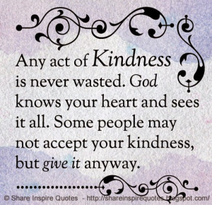 act of KINDNESS is never wasted. GOD knows your heart and sees it all ...