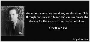 ... the illusion for the moment that we're not alone. - Orson Welles