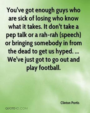 are sick of losing who know what it takes. It don't take a pep talk ...