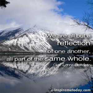 We are all but a reflection of one another, all part of the same whole ...