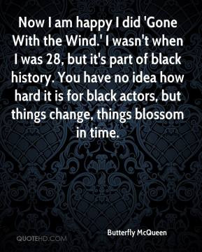 Butterfly McQueen - Now I am happy I did 'Gone With the Wind.' I wasn ...