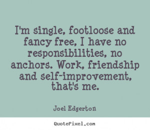 Friendship quote - I'm single, footloose and fancy free, i have no ...