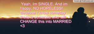 yeah , Pictures , im single. and im happy. no hopeless! because i know ...