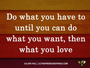 Do what you have to until you can do what you want, then what you love