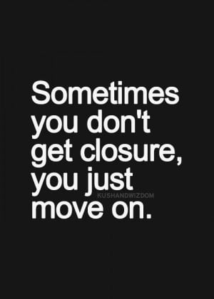 Sometimes you don't get closure, you just move on.