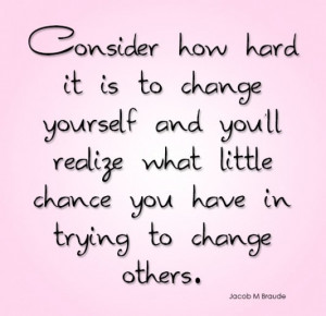 Consider how hard it is to change yourself and youll realize what ...