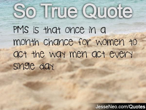 PMS is that once in a month chance for women to act the way men act ...