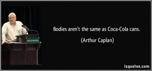 Bodies aren't the same as Coca-Cola cans. - Arthur Caplan