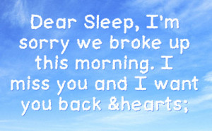 Dear Sleep, I'm Sorry We Broke Up This Morning. I Miss You And I ...
