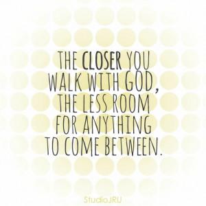 walk close with God. faith. love.