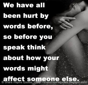We have all been hurt by words before, so before you speak think about ...