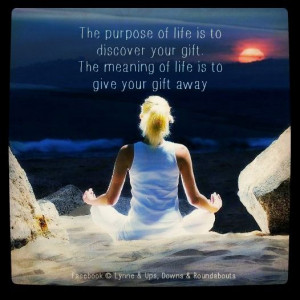 ... to discover your gift. The meaning of life is to give your gift away