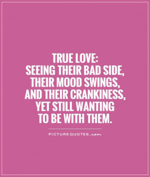 ... :Seeing their bad side, their mood swings, and their crankiness