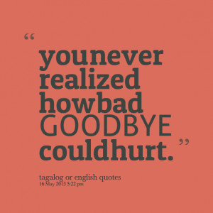 Quotes Picture: you never realized how bad goodbye could hurt