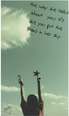 The way she talks about you, it's like you put the stars in her sky