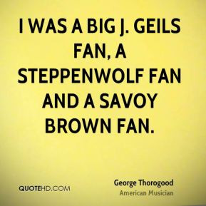 was a big J. Geils fan, a Steppenwolf fan and a Savoy Brown fan ...
