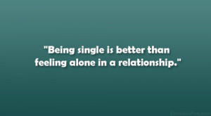 Being single is better than feeling alone in a relationship.""