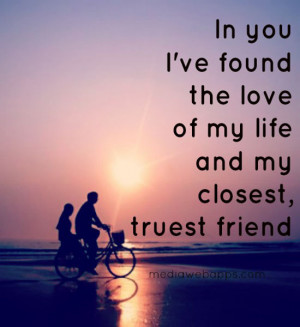 In you I've found the love of my life and my closest, truest friend ...