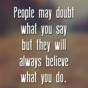 People may doubt what you say but they will always believe what you do