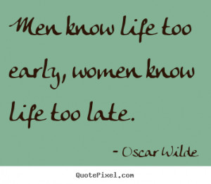 ... too early, women know life too late. Oscar Wilde great life quotes