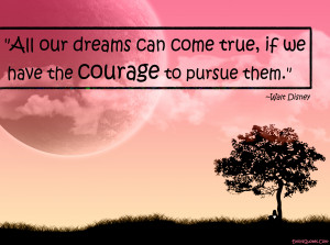 ... Can Come True, If We Have The Courage To Pursue Them - Courage Quote