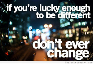 If You're Lucky Enough To Be Different Don't Ever Change.