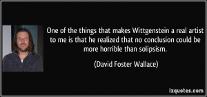 One of the things that makes Wittgenstein a real artist to me is that ...