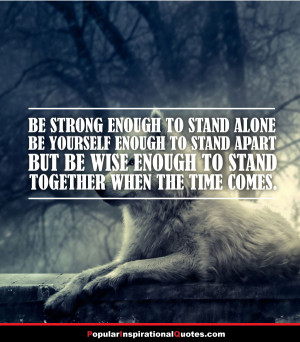 Be strong enough to stand alone. Be yourself enough to stand apart ...
