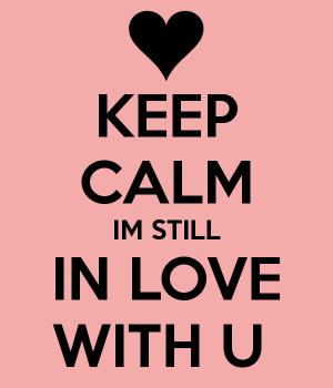 KEEP CALM IM STILL IN LOVE
