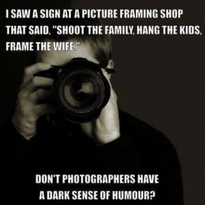 "... frame the wife."" Don't photographers have a dark sense of humor"