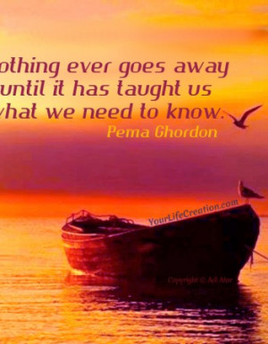 Nothing ever goes away until is has taught us what we need to know ...