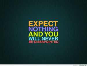 Expectation Quote: Expect nothing and you will never be...
