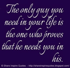 ... you need in your life is the one who proves that he needs you in his