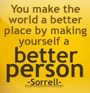 ... QUOTES.you make the world a better place by making yourself a better