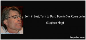 Born in Lust, Turn to Dust. Born in Sin, Come on In - Stephen King