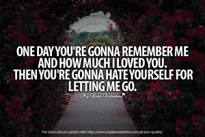 One Day You're Gonna Remember Me And How Much I Loved You Then You ...