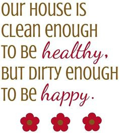 House quote OUR HOUSE IS CLEAN ENOUGH TO BE HEALTHY, BUT DIRTY ENOUGH ...