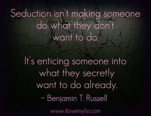 Seduction isn't making someone do what they don't want to do. It's ...