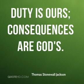 Duty is ours; consequences are God's. - Thomas Stonewall Jackson