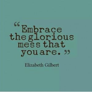 Embrace the glorious mess you are.