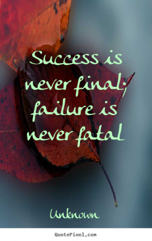 Success is never final; failure is never fatal - Unknown. View more ...
