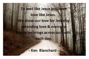 Love this quote from Ken Blanchard's book Lead Like Jesus
