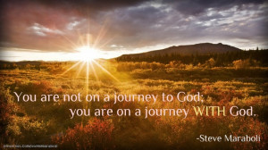 """You are not on a journey to God; you are on a journey WITH God."""""""