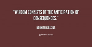 """Wisdom consists of the anticipation of consequences."""""""