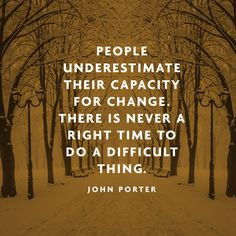 People underestimate their capacity for change. There is never a right ...