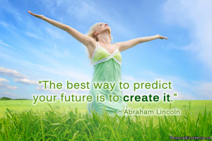 """... best way to predict your future is to create it."""" ~ Abraham Lincoln"""