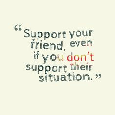 That is what being friends means.. always being there and supporting ...